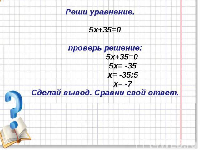 Реши уравнение.5х+35=0проверь решение: 5х+35=0 5х= -35 х= -35:5 х= -7Сделай вывод. Сравни свой ответ.