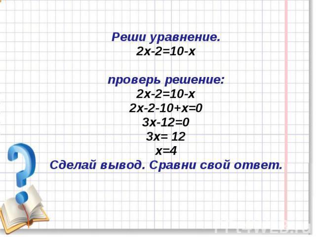 Реши уравнение.2х-2=10-хпроверь решение: 2х-2=10-х 2х-2-10+х=03х-12=03х= 12х=4Сделай вывод. Сравни свой ответ.