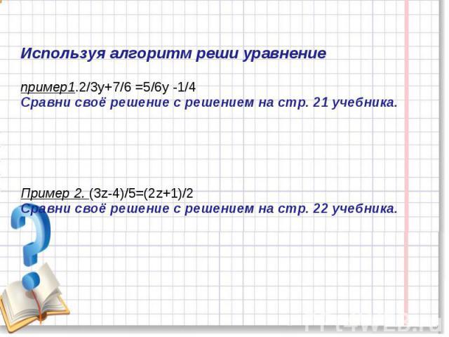 Используя алгоритм реши уравнение пример1.2/3у+7/6 =5/6у -1/4Сравни своё решение с решением на стр. 21 учебника.Пример 2. (3z-4)/5=(2z+1)/2Сравни своё решение с решением на стр. 22 учебника.
