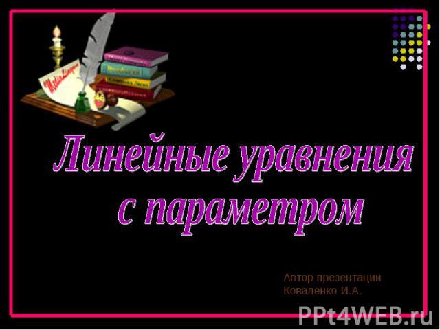 Линейные уравнения с параметром Автор презентации Коваленко И.А.