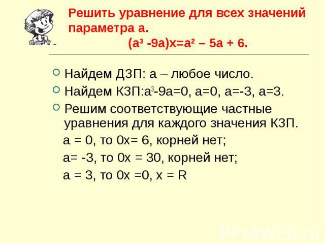 Решить уравнение для всех значений параметра а. (а3 -9а)х=а2 – 5а + 6. Найдем ДЗП: а – любое число.Найдем КЗП:а3-9а=0, а=0, а=-3, а=3.Решим соответствующие частные уравнения для каждого значения КЗП. а = 0, то 0х= 6, корней нет; а= -3, то 0х = 30, к…
