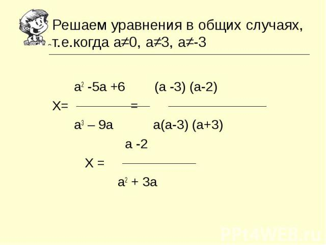 Решаем уравнения в общих случаях, т.е.когда а≠0, а≠3, а≠-3 а2 -5а +6 (а -3) (а-2)Х= = а3 – 9а а(а-3) (а+3) а -2 Х = а2 + 3а