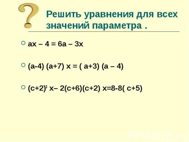 Решить уравнения для всех значений параметра . ах – 4 = 6а – 3х(а-4) (а+7) х = ( а+3) (а – 4)(с+2)3 х– 2(с+6)(с+2) х=8-8( с+5)