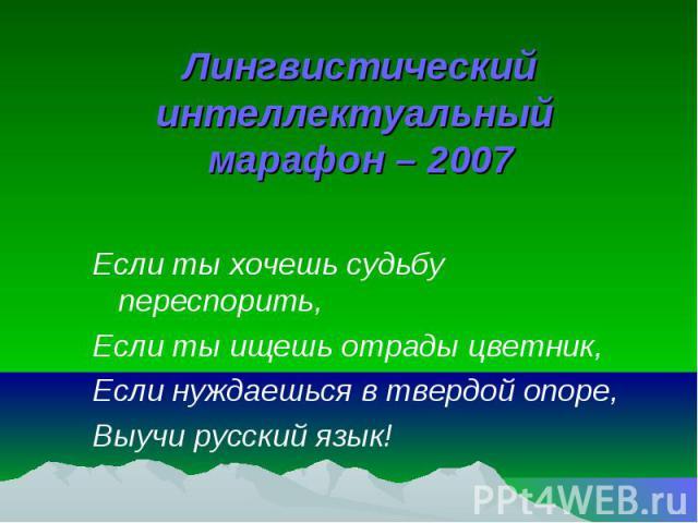 Лингвистический интеллектуальный марафон – 2007 Если ты хочешь судьбу переспорить, Если ты ищешь отрады цветник, Если нуждаешься в твердой опоре, Выучи русский язык!