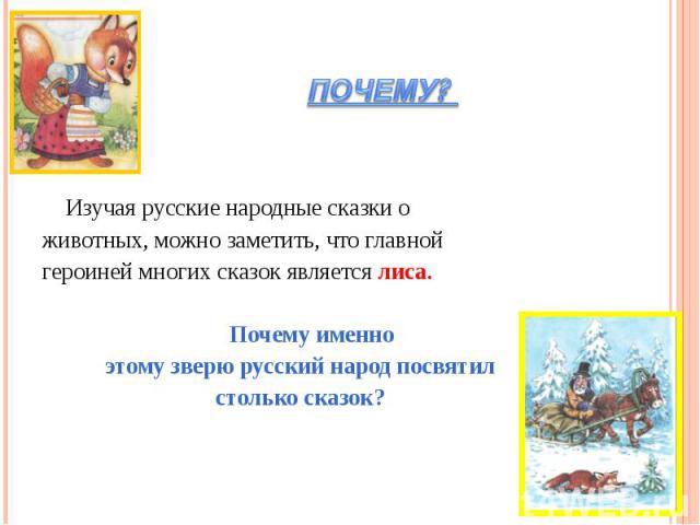 ПОЧЕМУ? Изучая русские народные сказки оживотных, можно заметить, что главной героиней многих сказок является лиса. Почему именноэтому зверю русский народ посвятилстолько сказок?