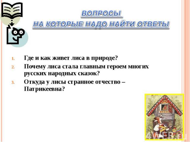 ВОПРОСЫ НА КОТОРЫЕ НАДО НАЙТИ ОТВЕТЫ Где и как живет лиса в природе?Почему лиса стала главным героем многих русских народных сказок?Откуда у лисы странное отчество – Патрикеевна?