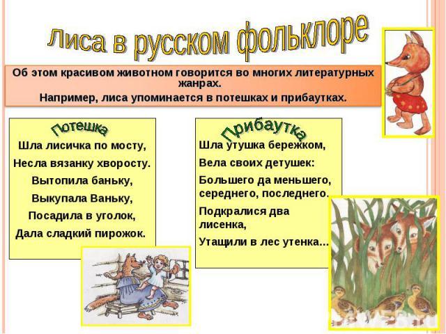 Лиса в русском фольклореОб этом красивом животном говорится во многих литературных жанрах.Например, лиса упоминается в потешках и прибаутках.Шла лисичка по мосту,Несла вязанку хворосту.Вытопила баньку,Выкупала Ваньку,Посадила в уголок,Дала сладкий п…