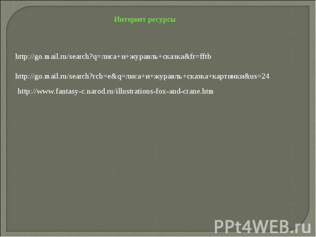 Интернет ресурсыhttp://go.mail.ru/search?q=лиса+и+журавль+сказка&fr=fftbhttp://go.mail.ru/search?rch=e&q=лиса+и+журавль+сказка+картинки&us=24http://www.fantasy-c.narod.ru/illustrations-fox-and-crane.htm