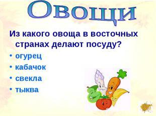 ОвощиИз какого овоща в восточных странах делают посуду? огурецкабачоксвеклатыква