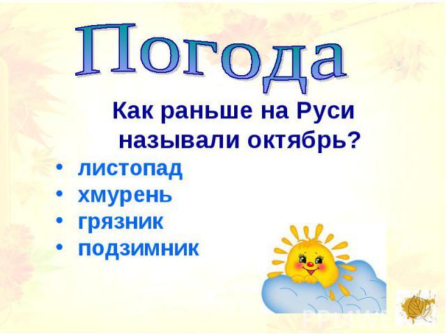 ПогодаКак раньше на Руси называли октябрь? листопад хмурень грязник подзимник
