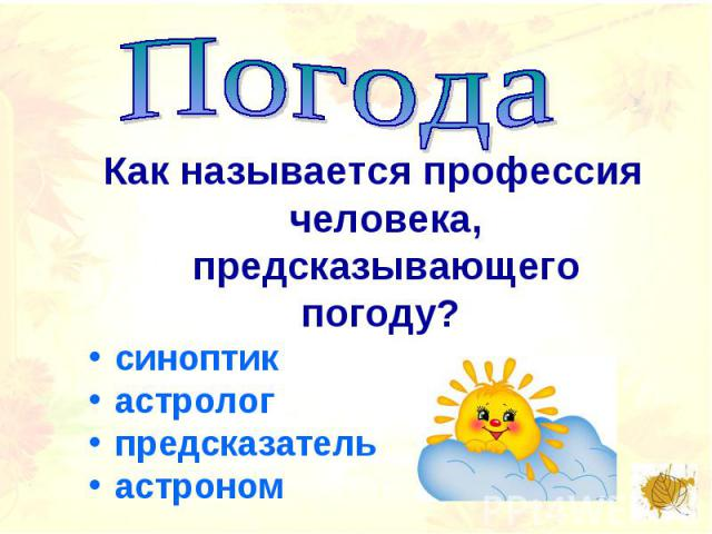 ПогодаКак называется профессия человека, предсказывающего погоду? синоптикастрологпредсказательастроном