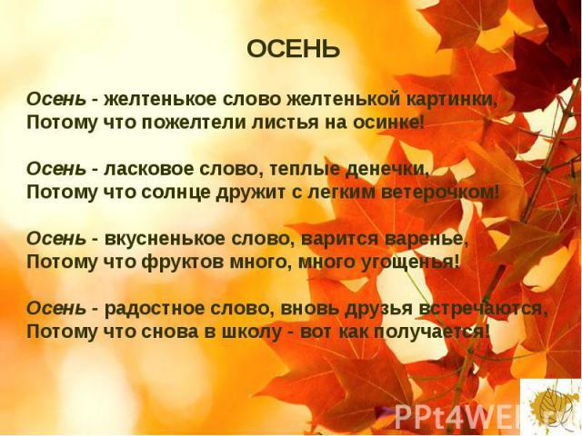 ОСЕНЬ Осень - желтенькое слово желтенькой картинки, Потому что пожелтели листья на осинке! Осень - ласковое слово, теплые денечки, Потому что солнце дружит с легким ветерочком! Осень - вкусненькое слово, варится варенье, Потому что фруктов много, мн…
