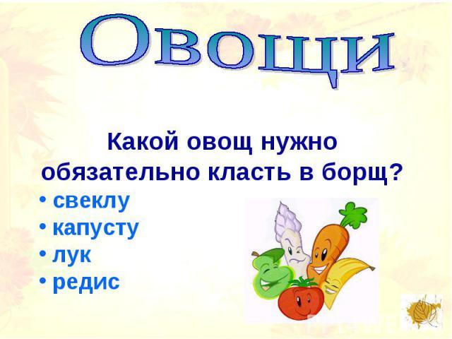 ОвощиКакой овощ нужно обязательно класть в борщ? свеклу капусту лук редис