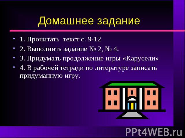 Домашнее задание 1. Прочитать текст с. 9-122. Выполнить задание № 2, № 4.3. Придумать продолжение игры «Карусели»4. В рабочей тетради по литературе записать придуманную игру.