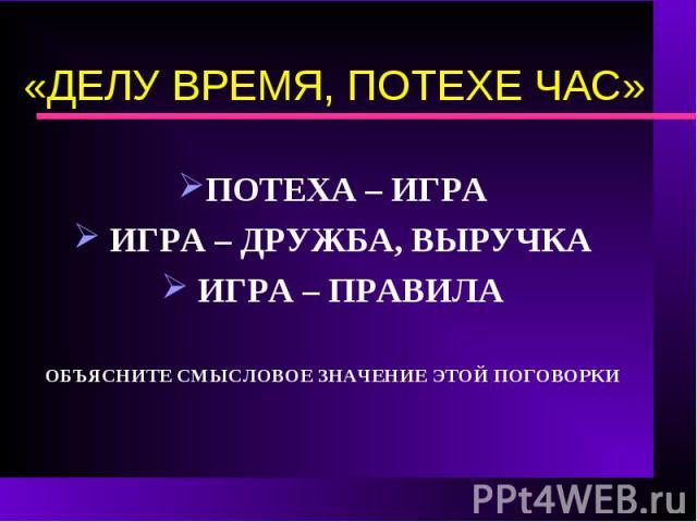 «ДЕЛУ ВРЕМЯ, ПОТЕХЕ ЧАС»ПОТЕХА – ИГРА ИГРА – ДРУЖБА, ВЫРУЧКА ИГРА – ПРАВИЛАОБЪЯСНИТЕ СМЫСЛОВОЕ ЗНАЧЕНИЕ ЭТОЙ ПОГОВОРКИ