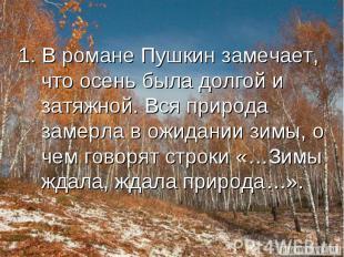 1. В романе Пушкин замечает, что осень была долгой и затяжной. Вся природа замер