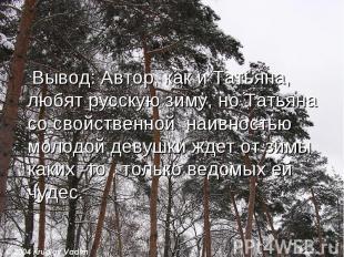 Вывод: Автор, как и Татьяна, любят русскую зиму, но Татьяна со свойственной наив