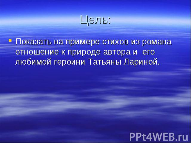 Цель: Показать на примере стихов из романа отношение к природе автора и его любимой героини Татьяны Лариной.