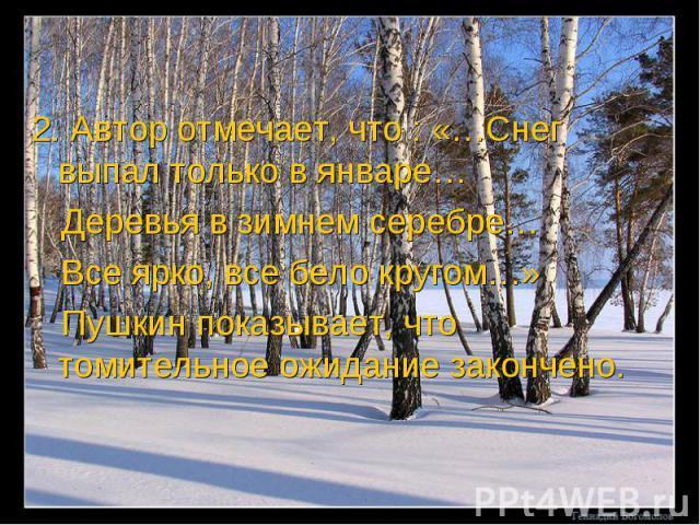 2. Автор отмечает, что : «…Снег выпал только в январе… Деревья в зимнем серебре… Все ярко, все бело кругом…» Пушкин показывает, что томительное ожидание закончено.