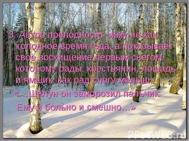 3. Автор преподносит зиму не как холодное время года, а показывает своё восхищение первым снегом, которому рады: крестьянин, лошадь и ямщик, как рад снегу малыш. «…Шалун он заморозил пальчик: Ему и больно и смешно…»