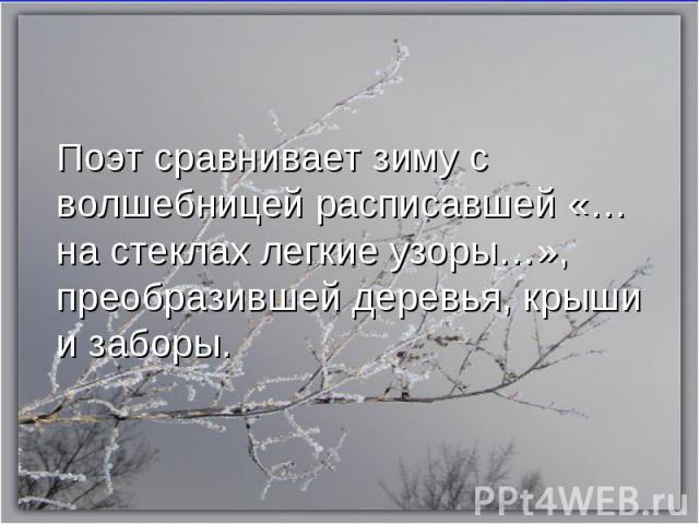 Поэт сравнивает зиму с волшебницей расписавшей «…на стеклах легкие узоры…», преобразившей деревья, крыши и заборы.