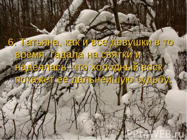 6. Татьяна, как и все девушки в то время, гадала на святки и надеялась, что холодный воск покажет ее дальнейшую судьбу.
