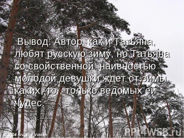 Вывод: Автор, как и Татьяна, любят русскую зиму, но Татьяна со свойственной наивностью молодой девушки ждет от зимы каких -то , только ведомых ей чудес.