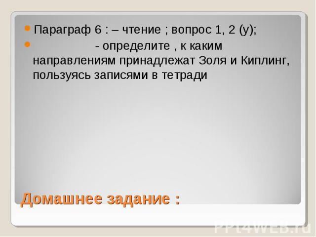 Параграф 6 : – чтение ; вопрос 1, 2 (у); - определите , к каким направлениям принадлежат Золя и Киплинг, пользуясь записями в тетради Домашнее задание :