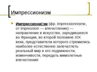 Импрессионизм Импрессионизм (фр. impressionnisme, от impression — впечатление) —
