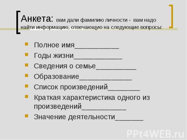 Анкета: вам дали фамилию личности - вам надо найти информацию, отвечающую на следующие вопросы: Полное имя___________Годы жизни____________Сведения о семье__________Образование_____________Список произведений________Краткая характеристика одного из …