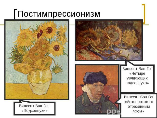 ПостимпрессионизмВинсент Ван Гог «Подсолнухи»Винсент Ван Гог«Четыре увядающих подсолнуха»Винсент Ван Гог«Автопортрет с отрезанным ухом»