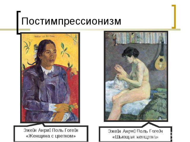 ПостимпрессионизмЭжен Анри Поль Гоген«Женщина с цветком»Эжен Анри Поль Гоген«Шьющая женщина»