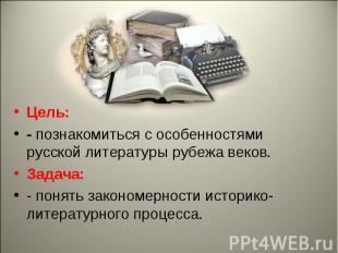 Цель: - познакомиться с особенностями русской литературы рубежа веков.Задача:- п