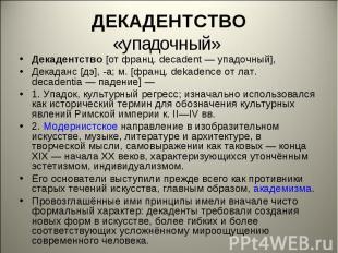 ДЕКАДЕНТСТВО«упадочный» Декадентство [от франц. decadent— упадочный], Декаданс