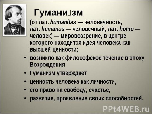 Гуманизм(от лат.humanitas— человечность, лат.humanus— человечный, лат.homo— человек)— мировоззрение, в центре которого находится идея человека как высшей ценности; возникло как философское течение в эпоху ВозрожденияГуманизм утверждает ценнос…