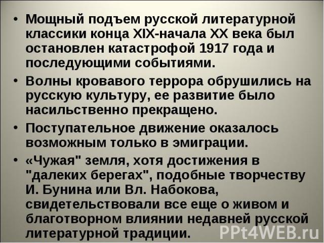 Мощный подъем русской литературной классики конца ХIХ-начала XX века был остановлен катастрофой 1917 года и последующими событиями. Волны кровавого террора обрушились на русскую культуру, ее развитие было насильственно прекращено. Поступательное дви…