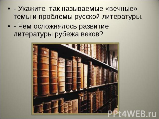 - Укажите так называемые «вечные» темы и проблемы русской литературы.- Чем осложнялось развитие литературы рубежа веков?