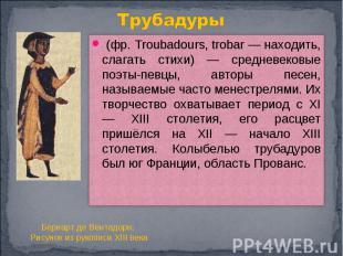Трубадуры (фр. Troubadours, trobar — находить, слагать стихи) — средневековые по