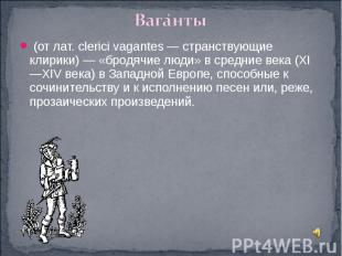 Ваганты (от лат. clerici vagantes — странствующие клирики) — «бродячие люди» в с