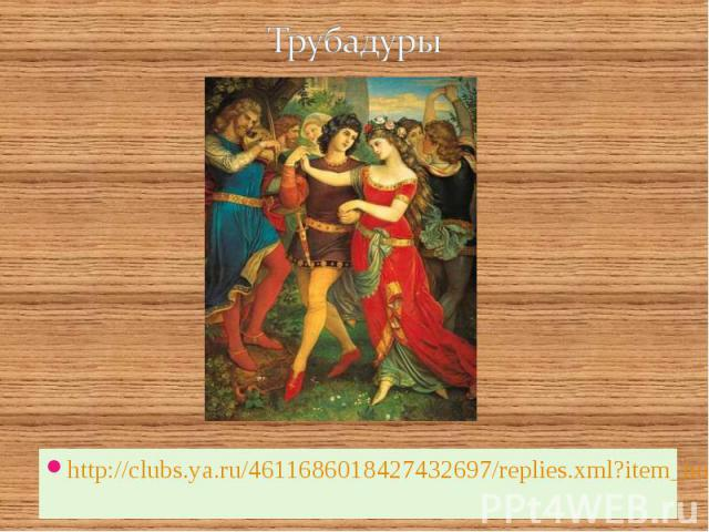 Трубадуры http://clubs.ya.ru/4611686018427432697/replies.xml?item_no=67877