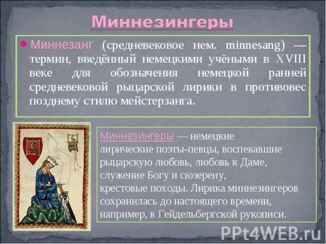 МиннезингерыМиннезанг (средневековое нем. minnesang) — термин, введённый немецкими учёными в XVIII веке для обозначения немецкой ранней средневековой рыцарской лирики в противовес позднему стилю мейстерзанга. Миннезингеры — немецкие лирические поэты…