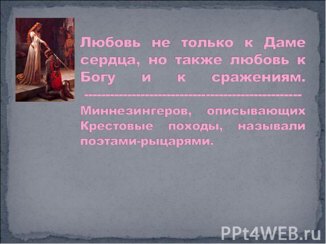 Любовь не только к Даме сердца, но также любовь к Богу и к сражениям.-------------------------------------------------- Миннезингеров, описывающих Крестовые походы, называли поэтами-рыцарями.