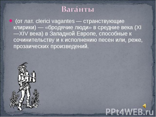 Ваганты (от лат. clerici vagantes — странствующие клирики) — «бродячие люди» в средние века (XI—XIV века) в Западной Европе, способные к сочинительству и к исполнению песен или, реже, прозаических произведений.