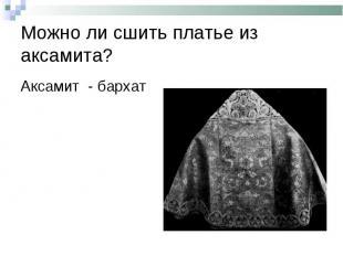 Можно ли сшить платье из аксамита?Аксамит - бархат