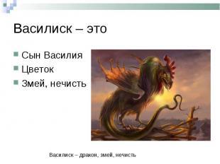 Василиск – этоСын ВасилияЦветокЗмей, нечистьВасилиск – дракон, змей, нечисть