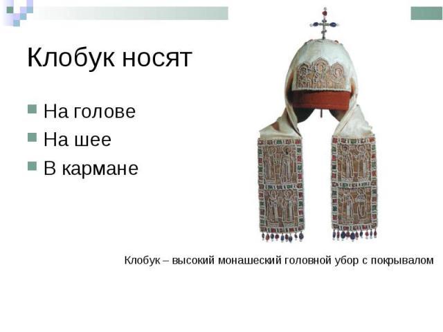 Клобук носятНа головеНа шееВ карманеКлобук – высокий монашеский головной убор с покрывалом
