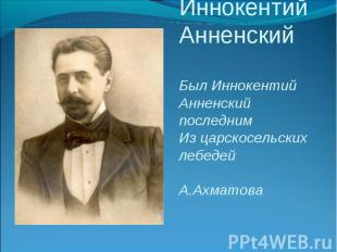 Иннокентий АнненскийБыл Иннокентий Анненский последнимИз царскосельских лебедей