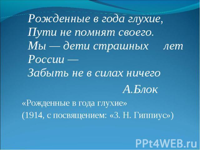 Рожденные в года глухие,Пути не помнят своего.Мы — дети страшных лет России —Забыть не в силах ничего А.Блок«Рожденные в года глухие» (1914, с посвящением: «З. Н. Гиппиус»)