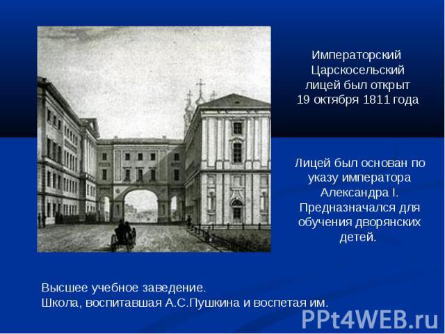 Императорский Царскосельскийлицей был открыт19 октября 1811 годаЛицей был основан по указу императора Александра I.Предназначался для обучения дворянских детей. Высшее учебное заведение.Школа, воспитавшая А.С.Пушкина и воспетая им.