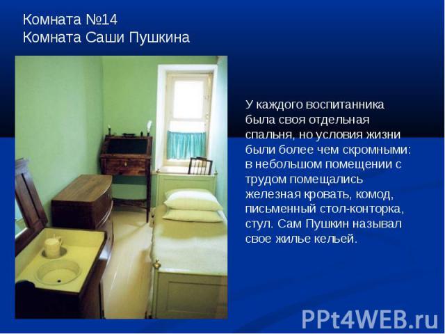 Комната №14Комната Саши ПушкинаУ каждого воспитанника была своя отдельная спальня, но условия жизни были более чем скромными: в небольшом помещении с трудом помещались железная кровать, комод, письменный стол-конторка, стул. Сам Пушкин называл свое …